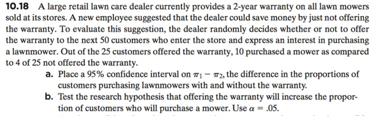 10.18 A large retail lawn care dealer currently provides a 2-year warranty on all lawn mowers sold at its stores. A new employee suggested that the dealer could save money by just not offering the warranty. To evaluate this suggestion, the dealer randomly decides whether or not to offer the warranty to the next 50 customers who enter the store and express an interest in purchasing a lawnmower. Out of the 25 customers offered the warranty, 10 purchased a mower as compared to 4 of 25 not offered the warranty. a. Place a 95% confidence interval on π,-T2, the difference in the proportions of customers purchasing lawnmowers with and without the warranty. b. Test the research hypothesis that offering the warranty will increase the propor- tion of customers who will purchase a mower. Use α-,05.