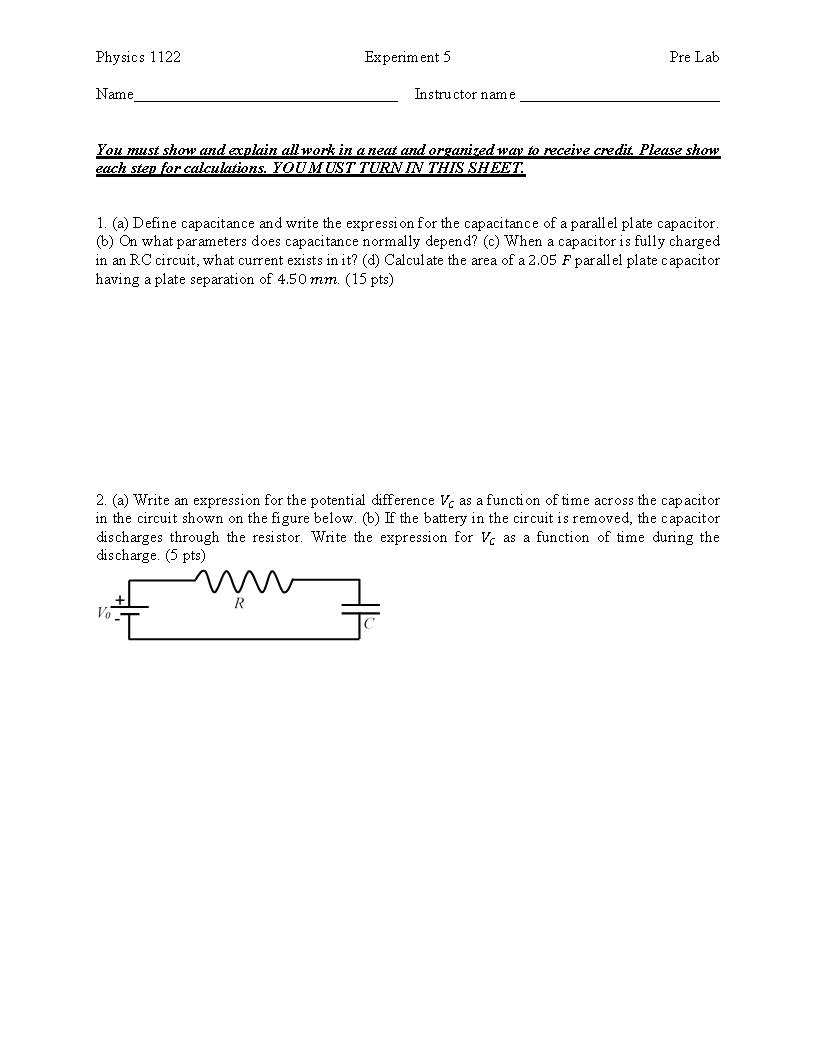 Physics 1122 Name You must show and acplain all work in aneat and organizedway to receive credit Please show Experim ent 5 Pre Lab Instructor name each step for calculations. YOU MUST TURNIN THIS SHEE1 1. (a) Define capacitance and write the expression for the capacitance of a parall el plate capacitor (b) On what parameters does capacitance normally depend? (c) When a capacitor is fully chargecd in an RC circuit, what current exists in it? (d) Calcul ate the area of a 2.05 F par all el plate capacitor having a plate separation of 4.50 mm. (15 pts) 2. (a) Write an expression for the potential difference as a function oftime across the capacitor in the circuit shown on the figure below. (b) If the battery in the circuit is removed, the capacitor discharges through the resistor. Write the expression for as a function of time during the discharge. (5 pts)