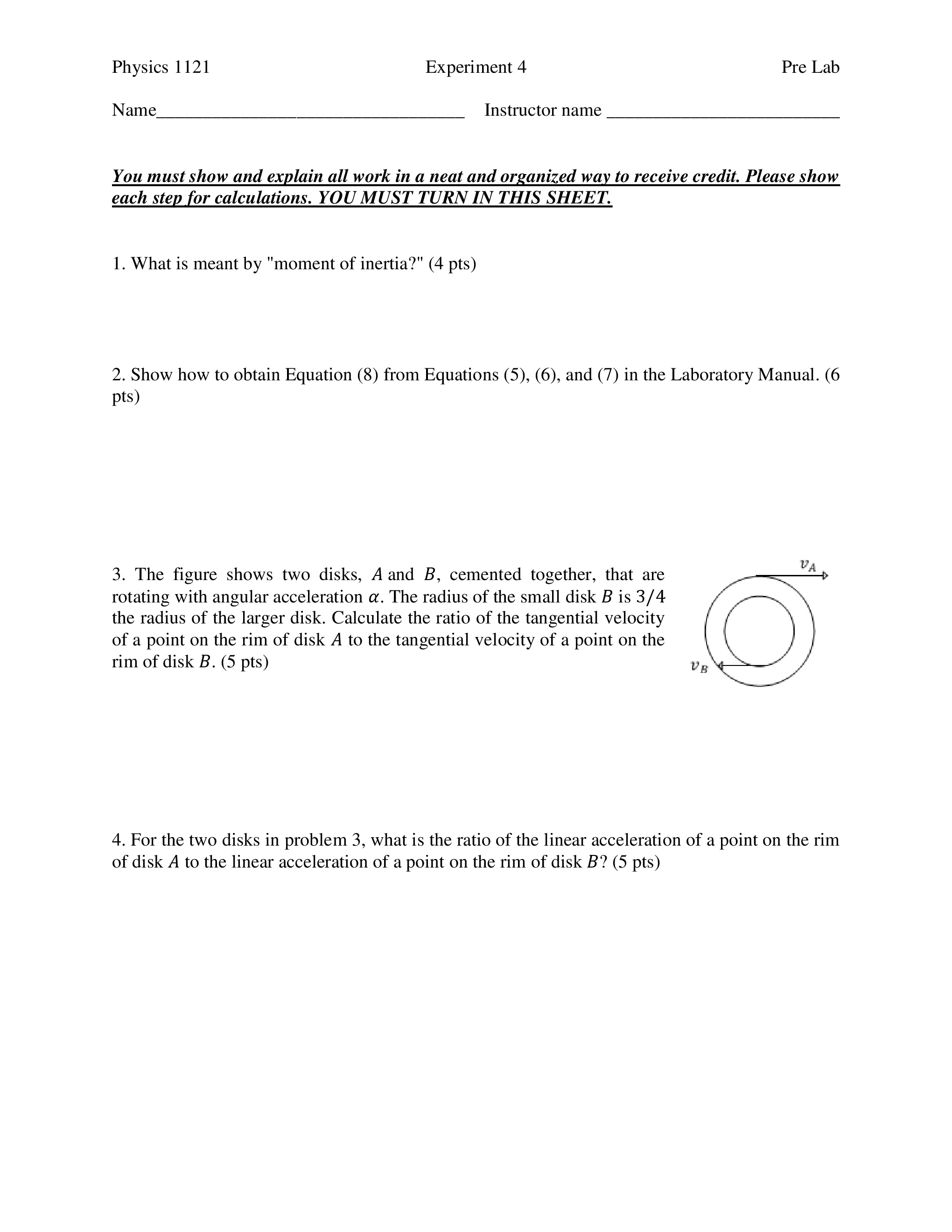 """Physics 1121 Experiment 4 Pre Lab Name Instructor name You must show and explain all work in a neat and organized way to receive credit. Please show each step for calculations. YOU MUST TURN IN THIS SHEET. 1. What is meant by """"moment of inertia?"""" (4 pts) 2. Show how to obtain Equation (8) from Equations (5), (6), and (7) in the Laboratory Manual. (6 pts) LV 3. The figure shows two disks, A and B, cemented together, that are rotating with angular acceleration α. The radius of the small disk B is 3/4 the radius of the larger disk. Calculate the ratio of the tangential velocity of a point on the rim of disk A to the tangential velocity of a point on the rim of disk B. (5 pts) LV 4. For the two disks in problem 3, what is the ratio of the linear acceleration of a point on the rim of disk A to the linear acceleration of a point on the rim of disk B? (5 pts)"""