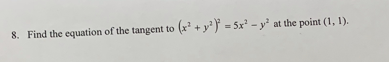 Find the equation of the tangent to (x2+/ 5x2-Уг at the point (1,1). 8.