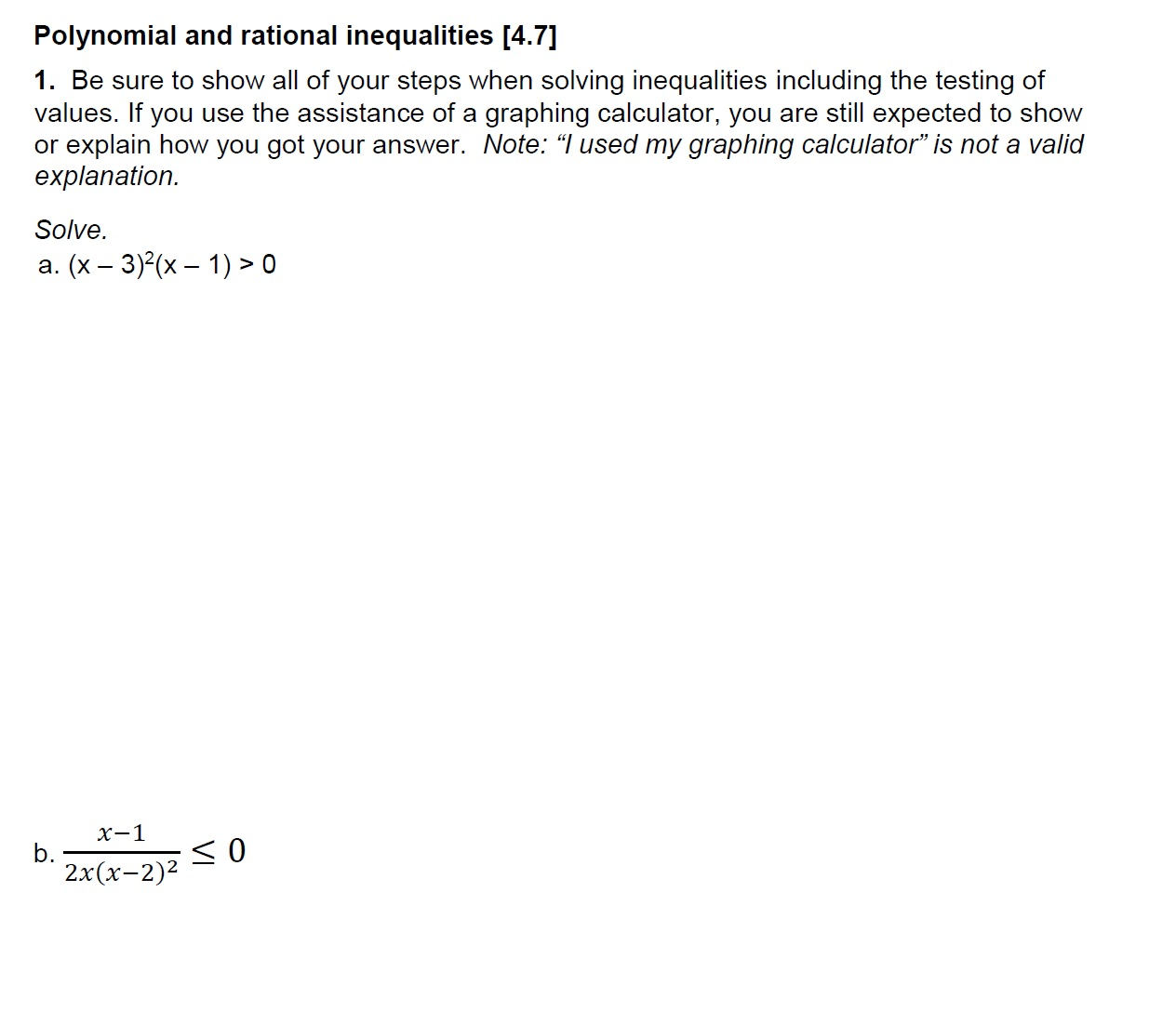 """Polynomial and rational inequalities [4.7] 1. Be sure to show all of your steps when solving inequalities including the testing of values. If you use the assistance of a graphing calculator, you are still expected to show or explain how you got your answer. Note: """"lused my graphing calculator"""" is not a valid explanation Solve. a. (x - 3)(x )> 0 x-1 2x(x-2)2"""