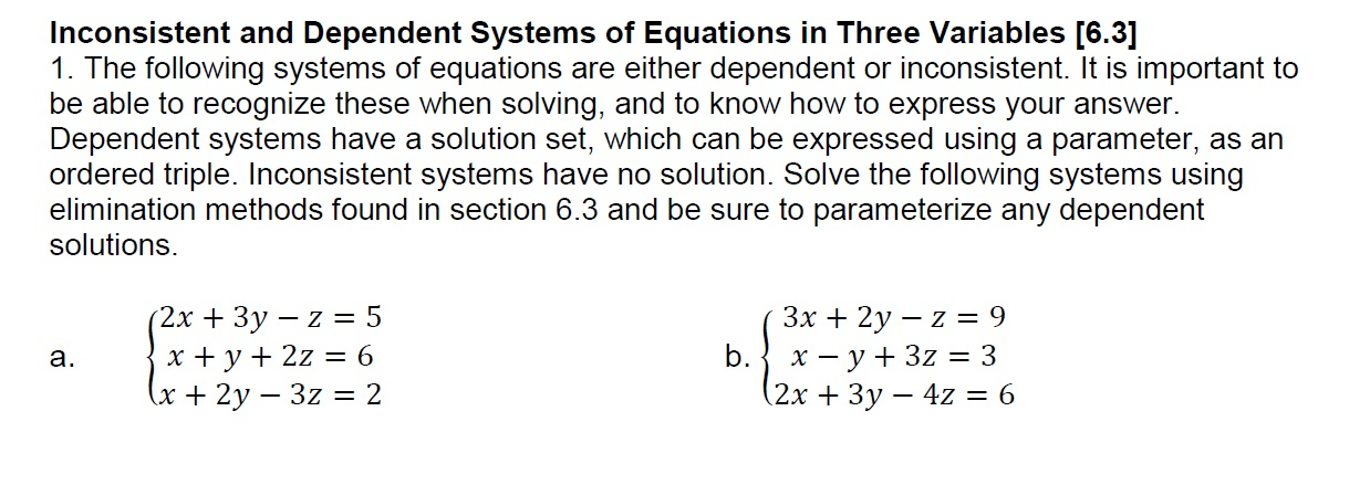 Inconsistent and Dependent Systems of Equations in Three Variables [6.3] 1. The following systems of equations are either dependent or inconsistent. It is important to be able to recognize these when solving, and to know how to express your answer Dependent systems have a solution set, which can be expressed using a parameter, as an ordered triple. Inconsistent systems have no solution. Solve the following systems using elimination methods found in section 6.3 and be sure to parameterize any dependent solutions. 2x 3y - z 5 a. 2x +3y - 4z-6