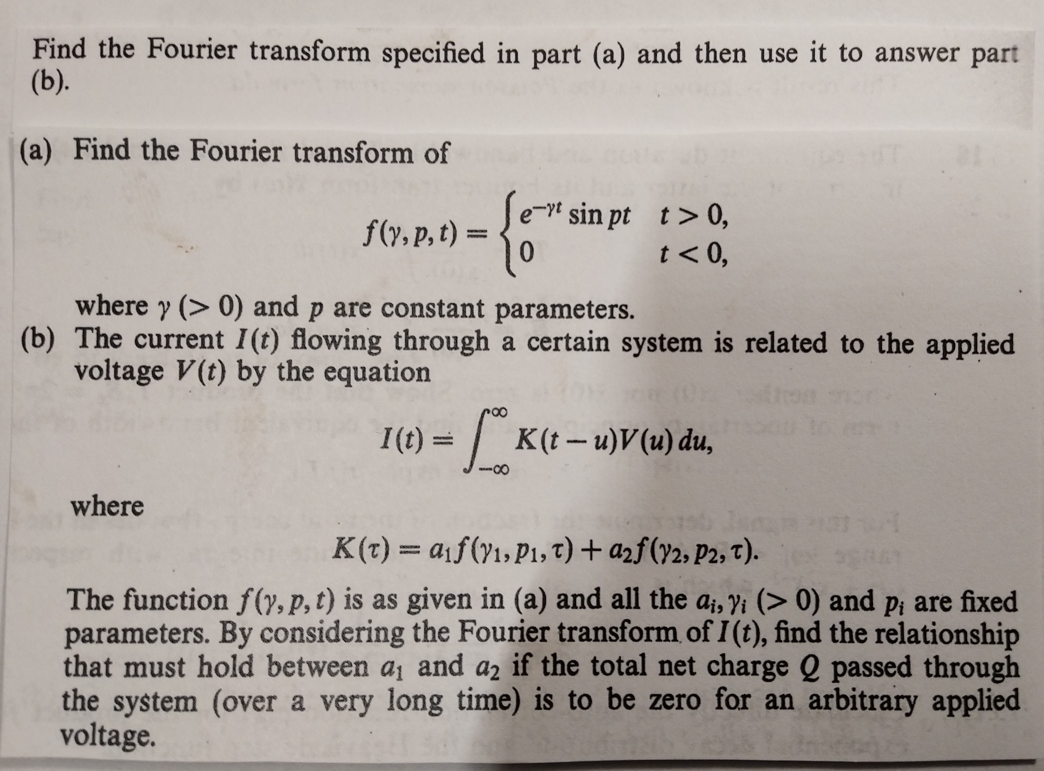 Find the Fourier transform specified in part (a) and then use it to answer part (b). (a) Find the Fourier transform of f(y, p, t)Jet sin pt t> 0, 0 '0>1 where y (> 0) and p are constant parameters. (b) The current 1(t) flowing through a certain system is related to the applied voltage V(t) by the equation Aros I(t)= K(t - u)V(u) du, where nOr K(t) = aif (y1, Pi, T) + a2f(72, P2, T). The function f(y, p, t) is as given in (a) and all the ai, yi (> 0) and pi are fixed parameters. By considering the Fourier transform of I (t), find the relationship that must hold between ai and a2 if the total net charge Q passed through the system (over a very long time) is to be zero for an arbitrary applied voltage.