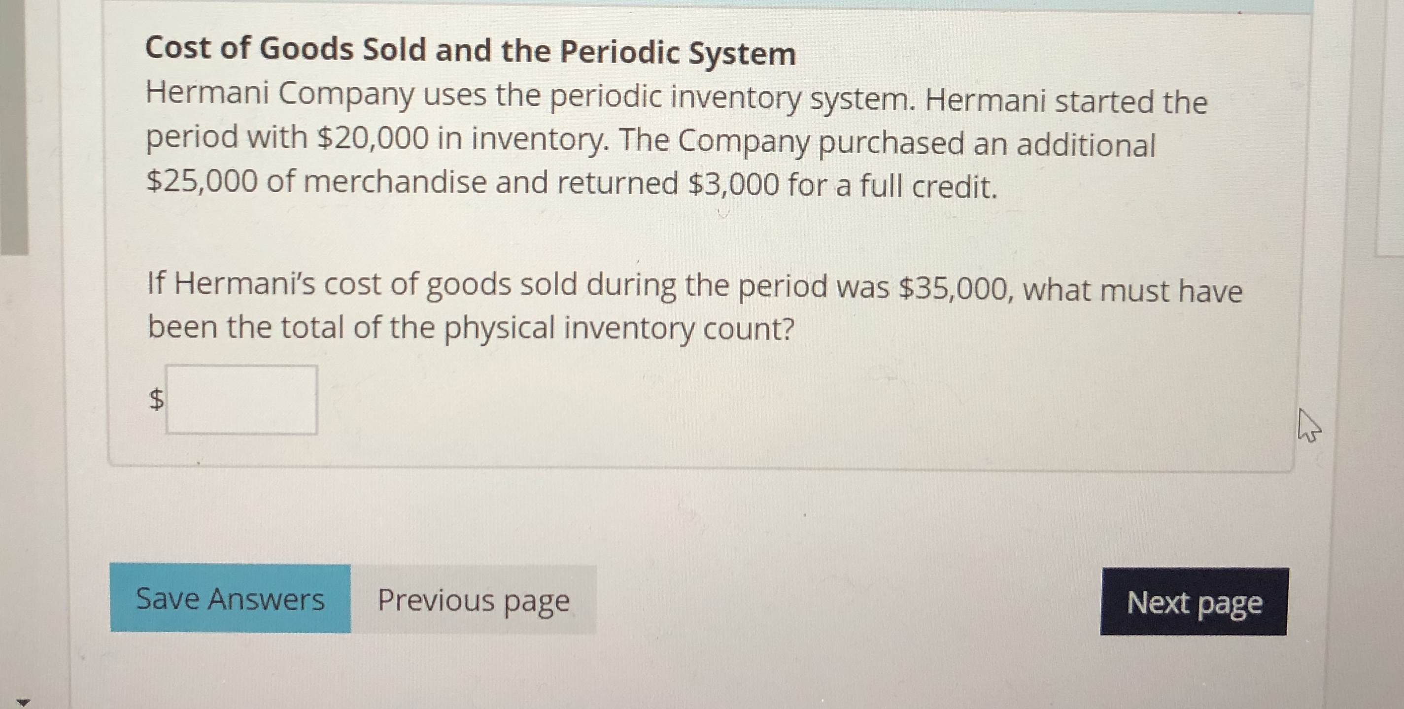 Cost of Goods Sold and the Periodic System Hermani Company uses the periodic inventory system. Hermani started the period with $20,000 in inventory. The Company purchased an additional $25,000 of merchandise and returned $3,000 for a full credit. If Hermani's cost of goods sold during the period was $35,000, what must have been the total of the physical inventory count? $ Next page Previous page Save Answers