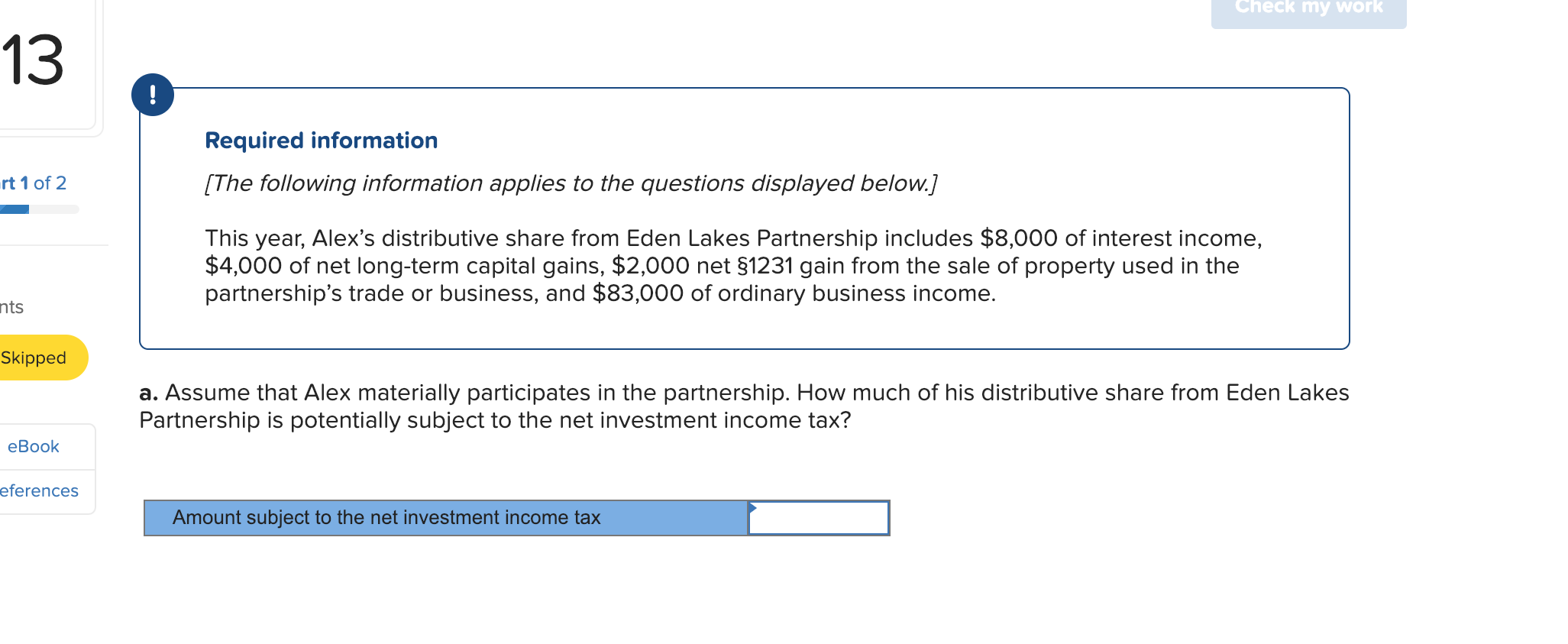 Check my work 13 ! Required information [The following information applies to the questions displayed below.] rt 1 of 2 This year, Alex's distributive share from Eden Lakes Partnership includes $8,000 of interest income, $4,000 of net long-term capital gains, $2,000 net $1231 gain from the sale of property used in the partnership's trade or business, and $83,000 of ordinary business income. nts Skipped a. Assume that Alex materially participates in the partnership. How much of his distributive share from Eden Lakes Partnership is potentially subject to the net investment income tax? еВook eferences Amount subject to the net investment income tax