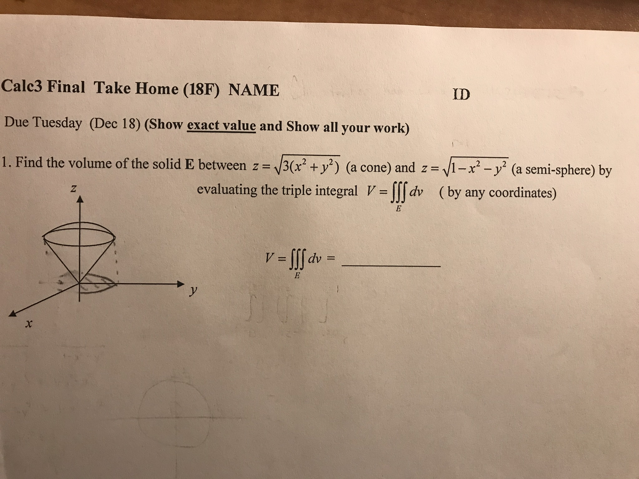 Cale3 Final Take Home (18F) NAME Due Tuesday (Dec 18) (Show exact value and Show all your work) 1 . Find the volume of the solid E between z 3 x2 + уг) (a cone) and z-f ID x2-y2 (a semi-sphere) by (by any coordinates) evaluating the triple integral Vlldv