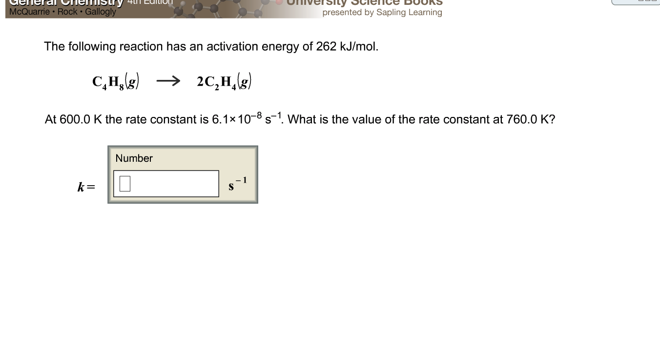 McQuarrie Rock Gallo presented by Sapling Learning The following reaction has an activation energy of 262 kJ/mol. At 600.0 K the rate constant is 6.1x10-8 s-1 What is the value of the rate constant at 760.0 K? Number