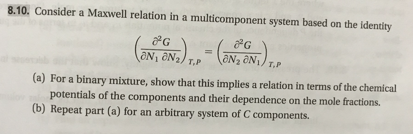 8.10. Consider a Maxwell relation in a multicomponent system based on the identity aN2 ON1/ T,P ON1 ON2/ T,P s (a) For a binary mixture, show that this implies a relation in terms of the chemical potentials of the components and their dependence (b) Repeat part (a) for an on the mole fractions. arbitrary system of C components.