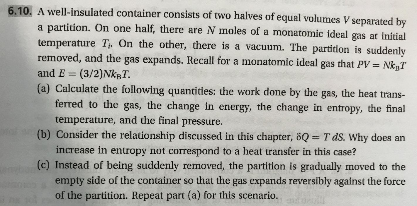 6.10. A well-insulated container consists of two halves of equal volumes V separated by partition. On one half, there are N moles of a monatomic ideal gas at initial temperature Ti. On the other, there is a vacuum. The partition is suddenly removed, and the gas expands. Recall for a monatomic ideal gas that PV = NkgT a and E (3/2)NKBT. (a) Calculate the following quantities: the work done by the gas, the heat trans- ferred to the gas, the change in energy, the change in entropy, the final temperature, and the final pressure. (b) Consider the relationship discussed in this chapter, 8Q= T dS. Why do es an increase in entropy not correspond to a heat transfer in this case? (c) Instead of being suddenly removed, the partition is gradually moved to the empty side of the container so that the gas expands reversibly against the force of the partition. Repeat part (a) for this scenario.