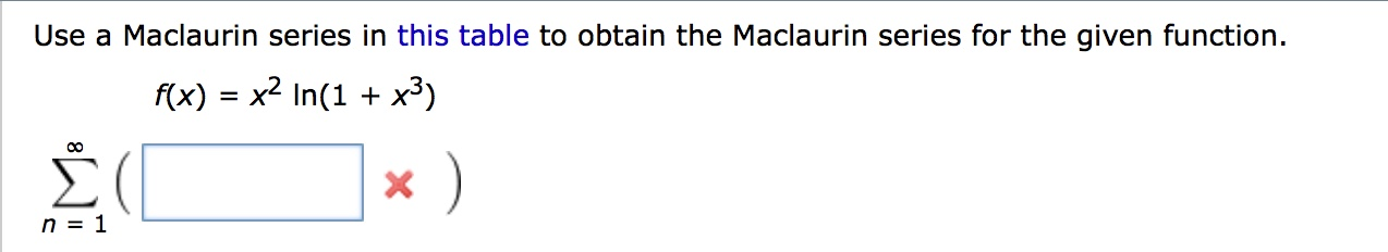 Use a Maclaurin series in this table to obtain the Maclaurin series for the given function x2 In(1 x3) f(x) n 1