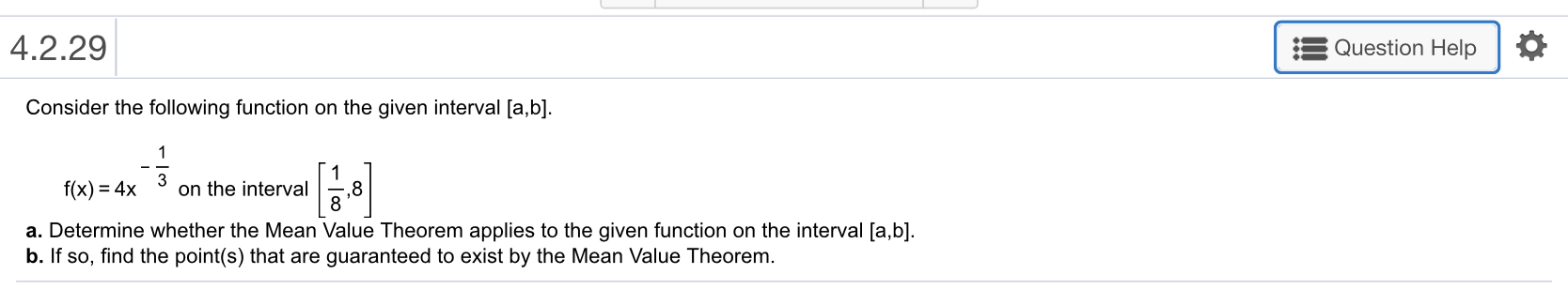 4.2.29 Question Help Consider the following function on the given interval [a,b] f(x)-4x on the interval ,8 a. Determine whether the Mean Value Theorem applies to the given function on the interval [a,b] b. If so, find the point(s) that are guaranteed to exist by the Mean Value Theorem