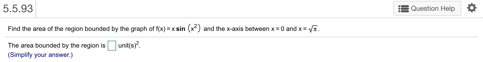5.5.93 Question Help Find the area of the region bounded by the graph of fx)- xsin (x2) and the x-axis between x 0 and xV. The area bounded by the region isunit(s)-. (Simplify your answer.)
