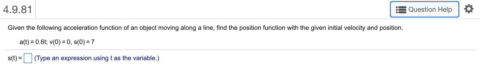 4.9.81 Question Help Given the following acceleration function of an object moving along a line, find the position function with the given initial velocity and position. a(t) = 0.6t; v(0) = 0, s(0)-7 s(t)-□ (Type an expression using t as the variable.)