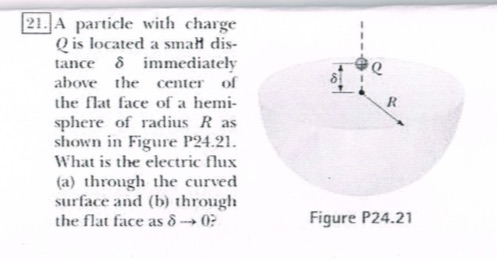 A particle with charge Qis located a smalt dis- tance δ immediately above he center of the flat face of a hei sphere of radis R as shown in Figure P24.21 What is the electric flux (a) through the curved surface and (b) through the flat face as δ-* 0? Figure P24.21