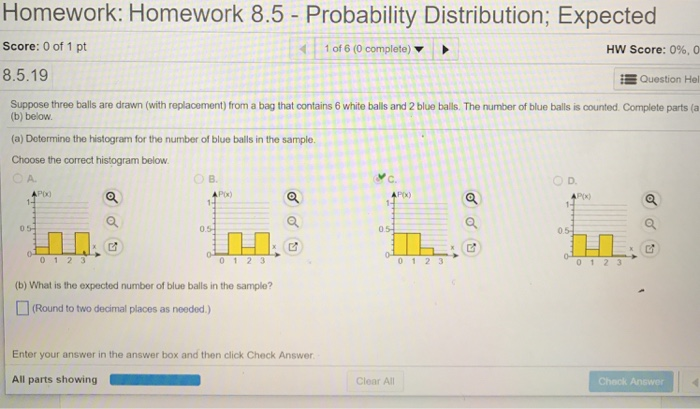 Homework: Homework 8.5 - Probability Distribution; Expected Score: 0 of 1 pt 1 of 6 (0 complete) HW Score: 0%, 0 8.5.19 Question Hel Suppose three balls are drawn (with replacement) from a bag that contains 6 white balls and 2 blue balls. The number of blue balls is counted Complete parts (a (b) below. (a) Dotermine the histogram for the number of blue balls in the sample. Choose the correct histogram below A. O D. Px) P(x) 0.5 0 1 2 3 (b) What is the expected number of blue balls in the sample? (Round to two decimal places as needed ) Enter your answer in the answer box and then click Check Answer Clear All Chack Answer