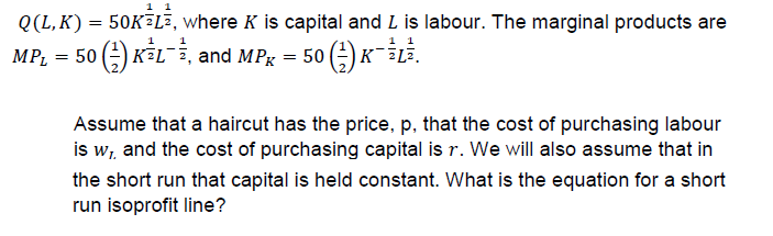 0(L, K) = 50K2Lī, where K is capital and L is labour. The marginal products are MPL 5KLi, and MP 50-iLi. Assume that a haircut has the price, p, that the cost of purchasing labour is wi and the cost of purchasing capital is r. We will also assume that in the short run that capital is held constant. What is the equation for a short run isoprofit line?