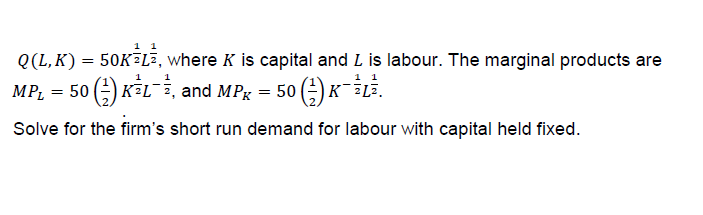0(L,K) = 50K-La, where K is capital and L is labour. The marginal products are MPL = 50 (-) K2L--, and MPK-50 (-) K-2L2. Solve for the firm's short run demand for labour with capital held fixed. 焦 1