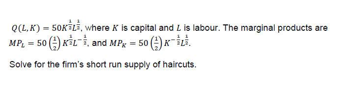 0(L, K) = 50K-La, where K is capital and L is labour. The marginal products are MP1 = 50自KSL-2, and MPK = 50自K_īLī. Solve for the firm's short run supply of haircuts. 复戈