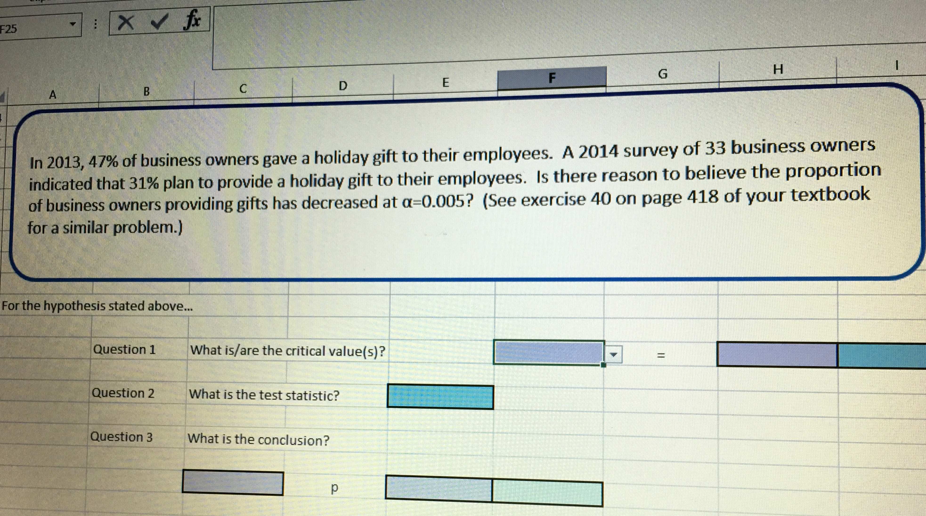 F25 In 201347% indicated that 31 of business owners gave a holiday gift to their employees. A 2014 survey of 33 business owners % plan to provide a holiday gift to their employees. Is there reason to believe the proportion , of business owners providing gifts has decreased at a-0.005? (See exercise 40 on page 418 of your textbook for a similar problem.) For the hypothesis stated above... Question 1What is/are the critical value(s)? Question 2 What is the test statistic? Question 3 What is the conclusion?