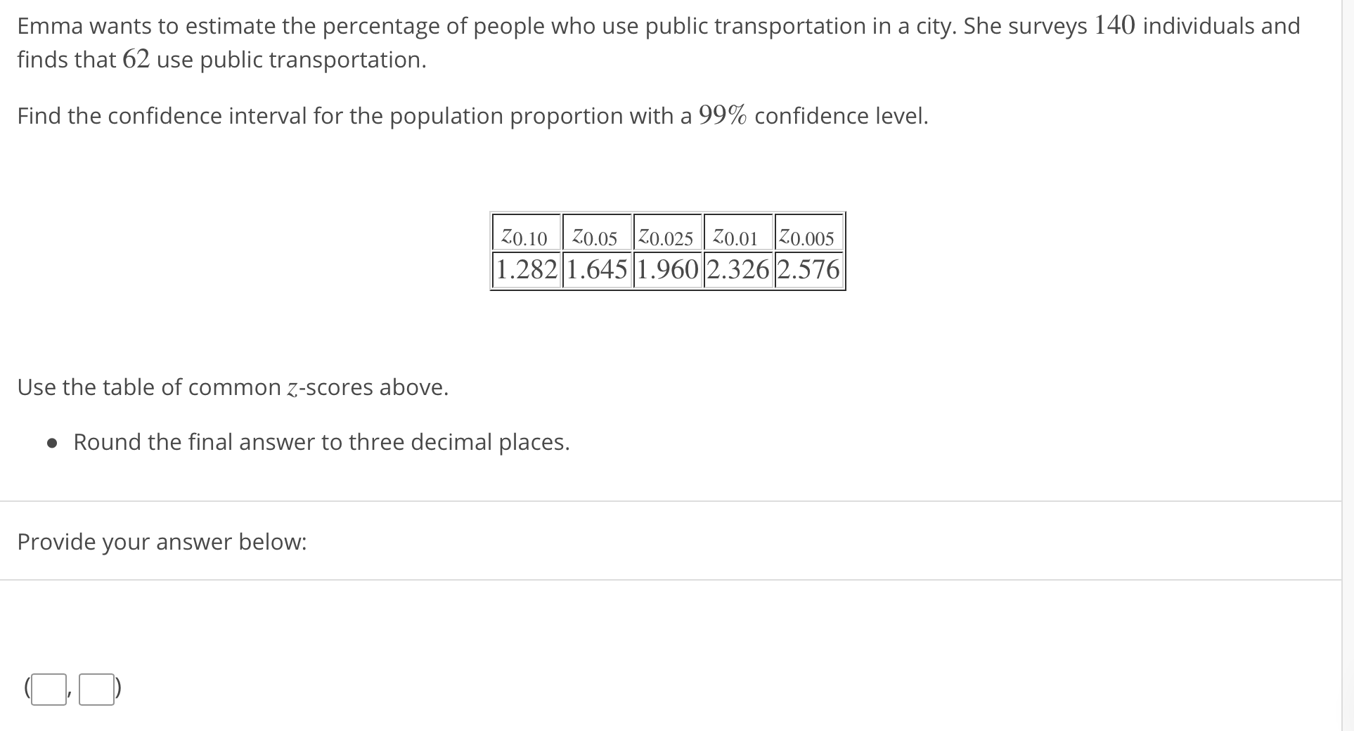 Emma wants to estimate the percentage of people who use public transportation in a city. She surveys 140 individuals and finds that 62 use public transportation. Find the confidence interval for the population proportion with a 99% confidence level. zo. 10 0.05 0.025 Iz0.01 0.005 1.2821.645 1.960 2.3262.576 Use the table of common z-scores above. · Round the final answer to three decimal places. Provide your answer below: