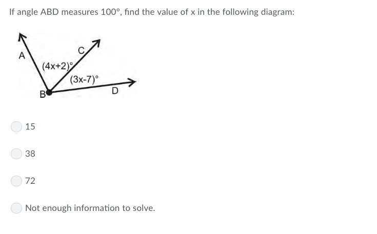 If angle ABD measures 100°, find the value of x in the following diagram: (4x+2) (3x-7)° 15 38 72 Not enough information to solve