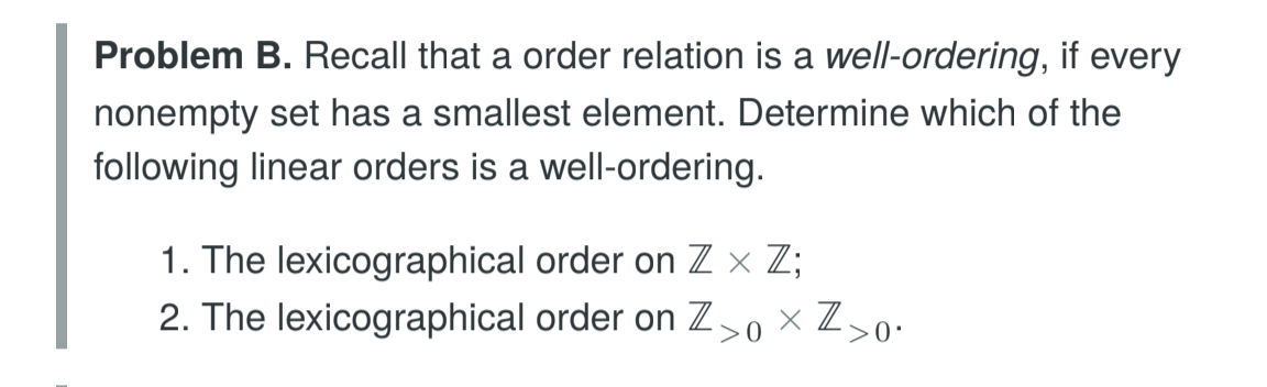 Problem B. Recall that a order relation is a well-ordering, if every nonempty set has a smallest element. Determine which of the following linear orders is a well-ordering I. The lexicographical order on Z × Z; 2. The lexicographical order on Z>0 × Z〉 0