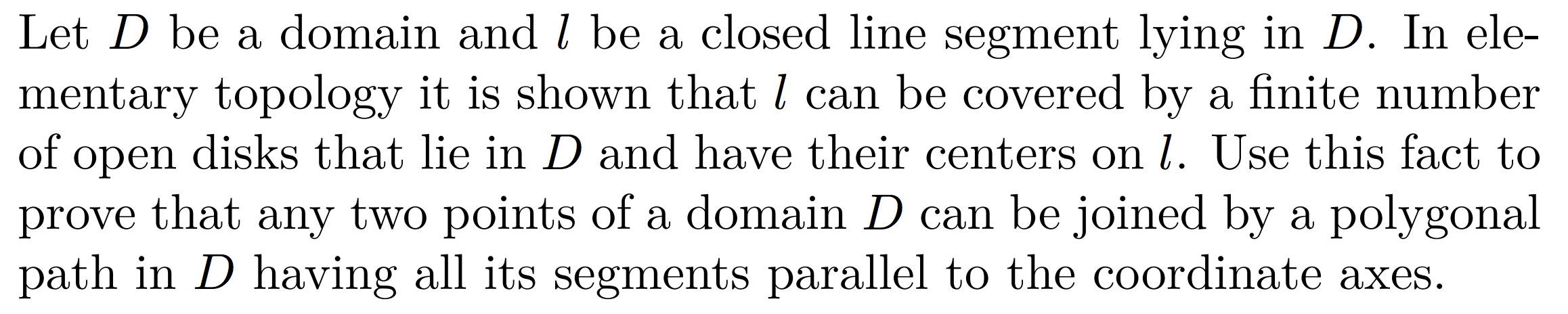 Let D be a domain and l be a closed line segment lying in D. In ele- mentary topology it is shown that l can be covered by a finite numbeir of open disks that lie in D and have their centers on l. Use this fact to prove that any two points of a domain D can be joined by a polygonal path in D having all its segments parallel to the coordinate axes.