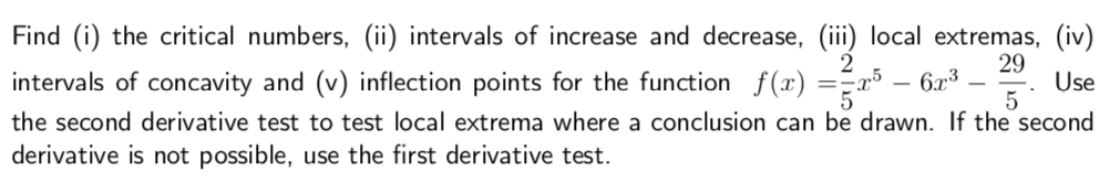 Find (i) the critical numbers, (ii) intervals of increase and decrease, (ii) local extremas, (iv) 29 intervals of concavity and (v) inflection points for the function ()Use the second derivative test to test local extrema where a conclusion can be drawn. If the second derivative is not possible, use the first derivative test.