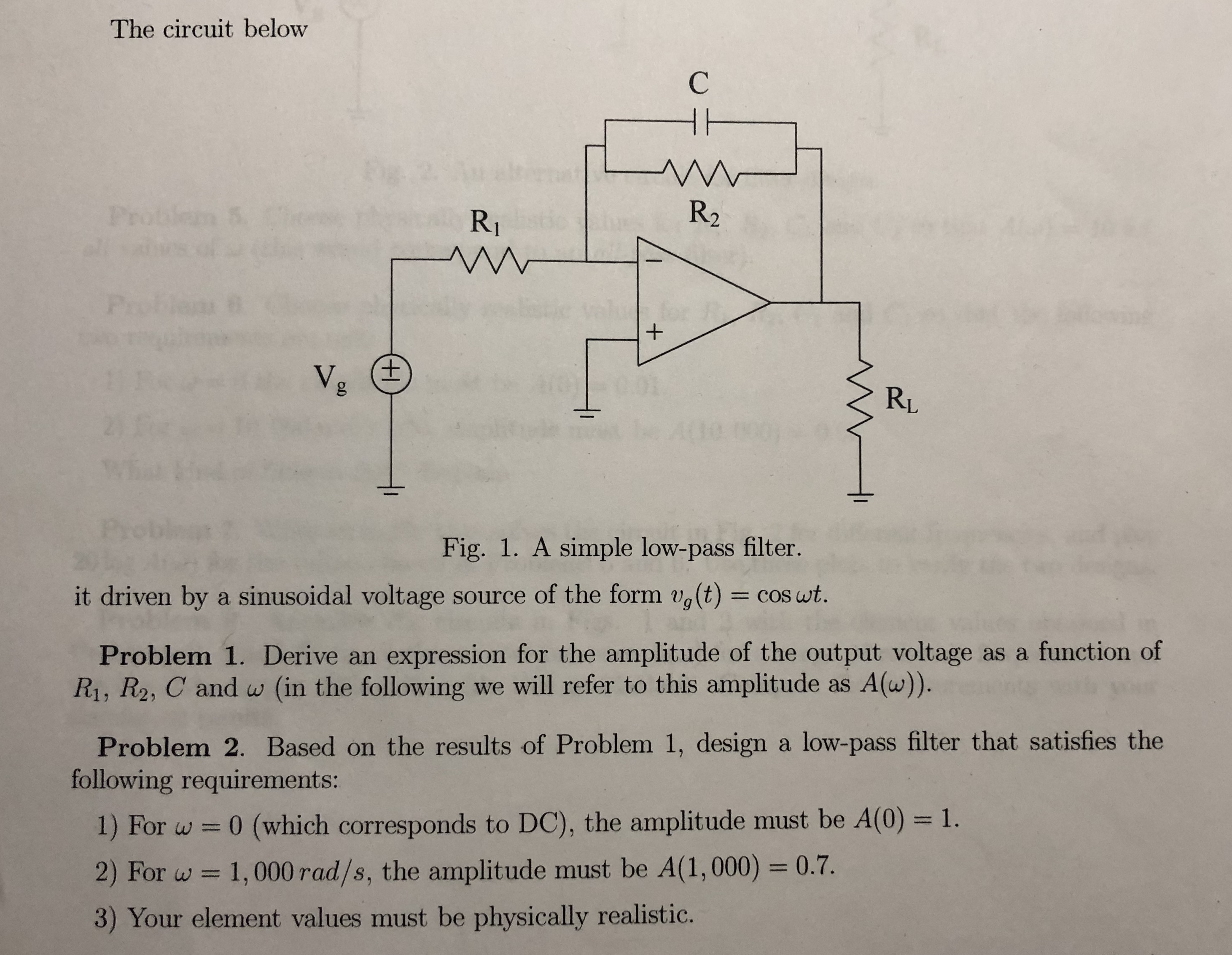 The circuit below R2 RI RL Fig. 1. A simple low-pass filter. it driven by a sinusoidal voltage source of the form ug(t) = cos at Problem 1. Derive an expression for the amplitude of the output voltage as a function of Ri, R2, C and w (in the following we will refer to this amplitude as A(w)). Problem 2. Based on the results of Problem 1, design a low-pass filter that satisfies the following requirements: 1) For w 0 (which corresponds to DC), the amplitude must be A(0) -1. 2) For w 1,000rad/s, the amplitude must be A(1,000) 0.7. 3) Your element values must be physically realistio.