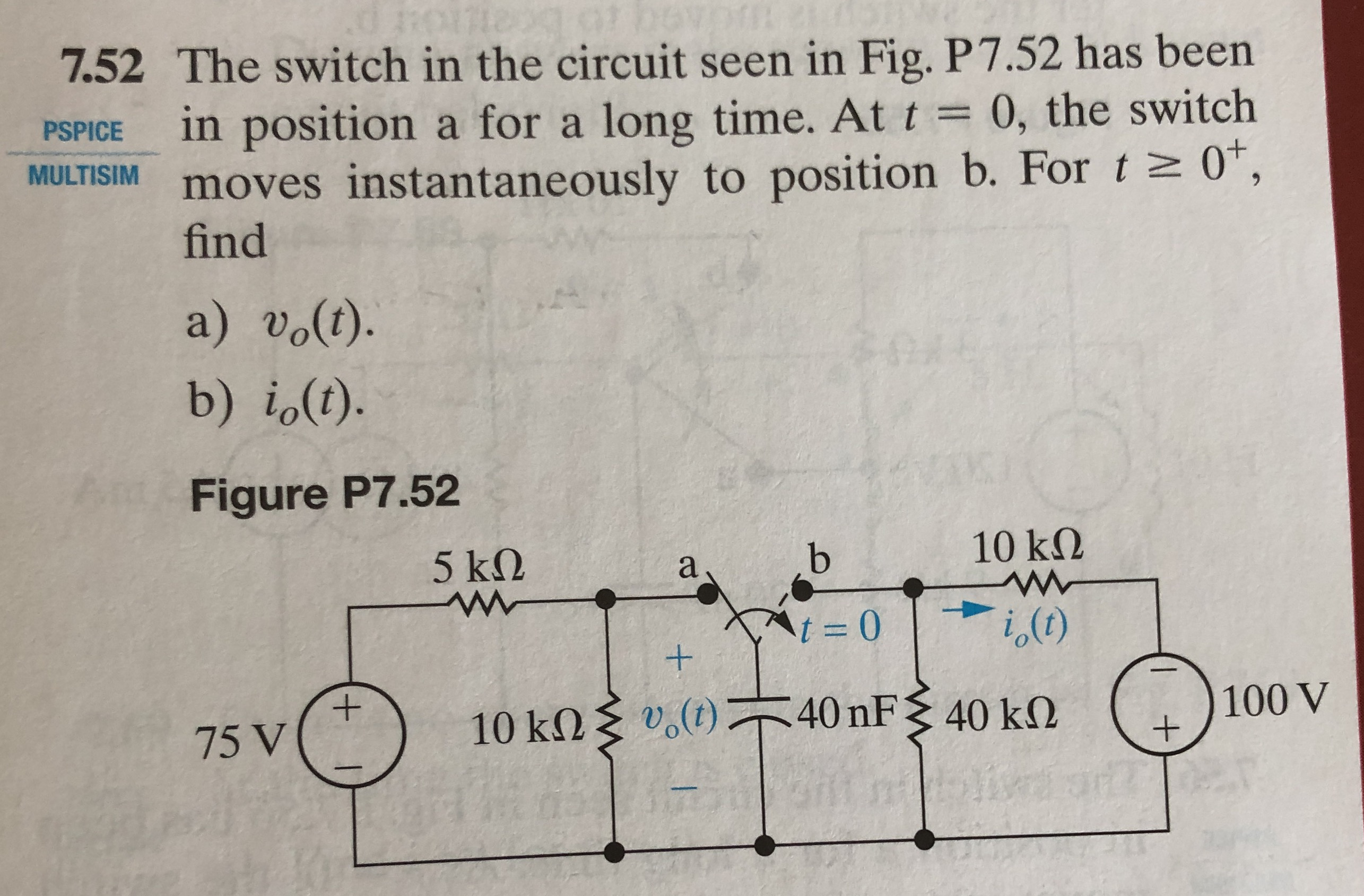 7.52 The switch in the circuit seen in Fig. P7.52 has been PSPICE in position a for a long time. At t0, the switch MULTISIM moves instantaneously to position b. For 0, find a) vo(t). b) io1). Figure P7.52 10 kΩ 40 nF 10() 40 kΩ 10 k() 75 V