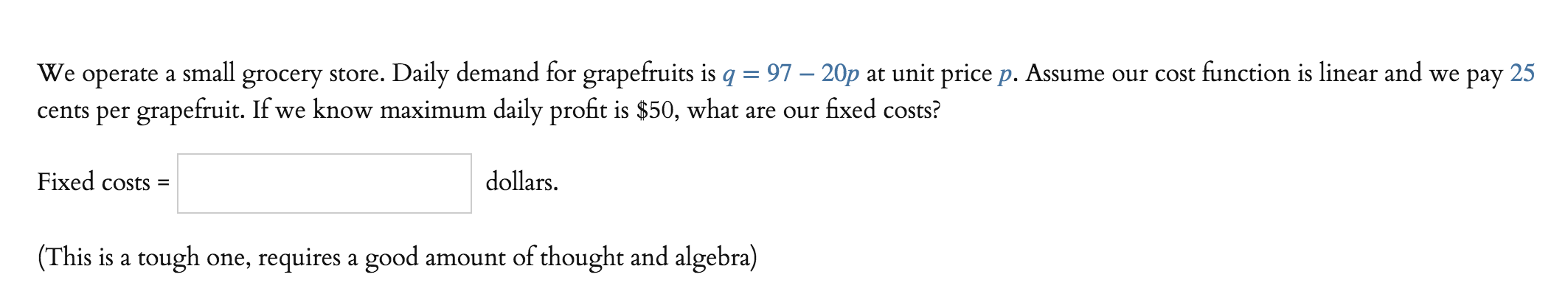 We operate a small grocery store. Daily demand for grapefruit is q-97-20p at unit price p. Assume our cost function is linear and we pay 25 cents per grapefruit. If we know maximum daily profit is S50, what are our fixed costs? Fixed costs This is a tough one, requires a good amount of thought and algebra) dollars