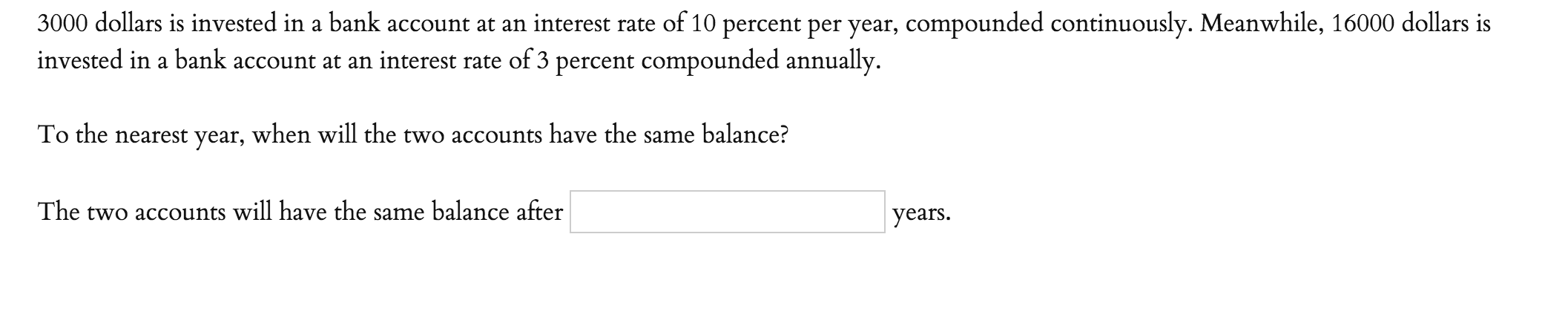 3000 dollars is invested in a bank account at an interest rate of 10 percent per year, compounded continuously. Meanwhile, 16000 dollars is invested in a bank account at an interest rate of 3 percent compounded annually. To the nearest year, when will the two accounts have the same balance? The two accounts will have the same balance after years.