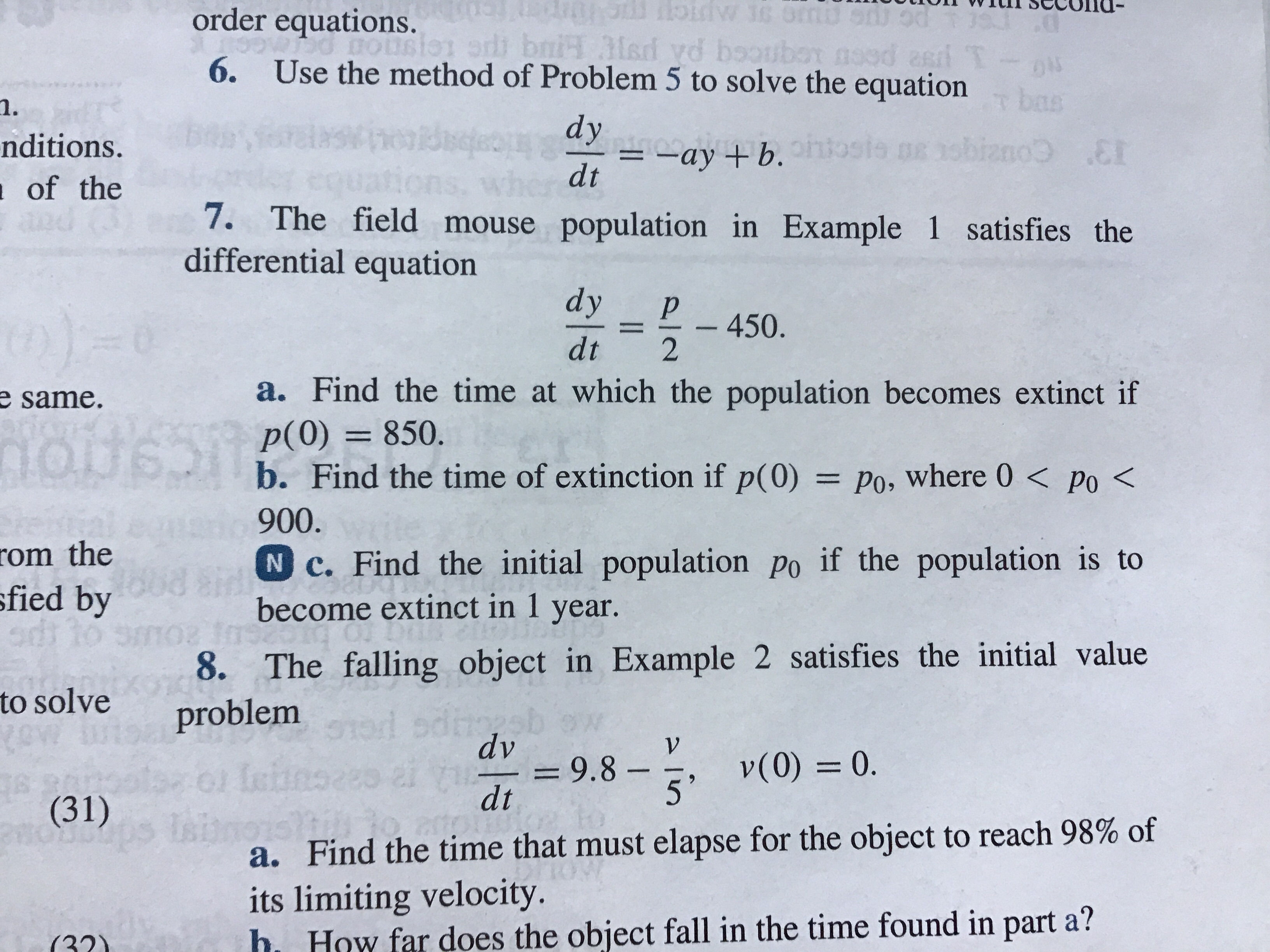tioIn vvrunSecolld- order equations. 6. Use the method of Problem 5 to solve the equation 1. nditions. of the dy dt ayb. 7. The field mouse population in Example 1 satisfies the differential equation dyP 450. dt 2 a. Find the time at which the population becomes extinct if p(O) 850. b. Find the time of extinction if p(0) Po, where 0< po< 900 N c. Find the initial population po if the population is to become extinct in 1 year e same. om the fied by 8. The falling object in Example 2 satisfies the initial value to solve problem dv 9.8 v0) 0 dt (31) a. Find the time that must elapse for the object to reach 98% of its limiting velocity. h How far does the object fall in the time found in part a? (221