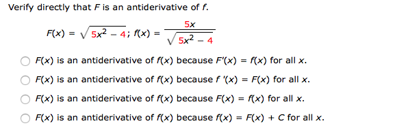 Verify directly that F is an antiderivative of f. F(X) = V/ 5x2-4; f(x)--5x2-4 5x F(x) is an antiderivative of f(x) because F(x) - f(x) for allx F(x) is an antiderivative of f(x) because f '(x) - Fx) for all >x F(x) is an antiderivative of rx) because F(x) = rx) for all x. F(x) is an antiderivative of f(x) because f(x) - F(x) + C for all x