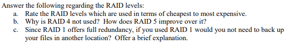 swer the following re a. Rate the RAID levels which are used in terms of cheapest to most expensivie b. Why is RAID 4 not used? How does RAID 5 improve over it? c. Since RAID 1 offers full redundancy, if you used RAID 1 would you not need to back up your files in another location? Offer a brief explanation.