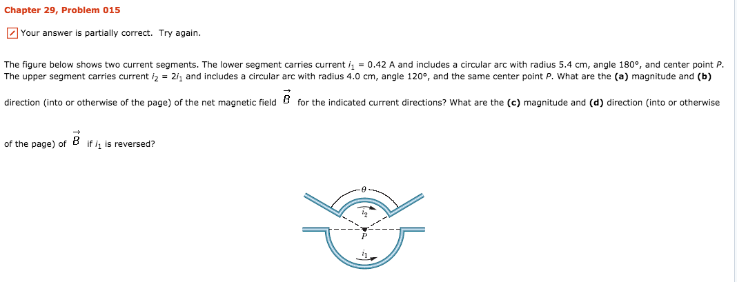 Chapter 29, Problem 015 Your answer is partially correct. Try again. The figure below shows two current segments. The lower segment carries current i1 = 0.42 A and includes a circular arc with radius 5.4 cm, angle 180°, and center point P. The upper segment carries current i2 = 2h and includes a circular arc with radius 4.0 cm, angle 120°, and the same center point P, what are the (a) magnitude and (b) direction (into or otherwise of the page) of the net magnetic field B for the indicated current directions? What are the (c) magnitude and (d) direction (into or otherwise of the page) of if is reversed?