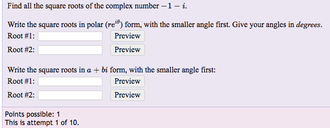 Find all the square roots of the complex number-1-i Write the square roots in polar (re0) form, with the smaller angle first. Give your angles in degrees Root #1 : Root #2: Preview Preview Write the square roots in a + bi form, with the smaller angle first: Root #1 : Root #2: Preview Preview Points possible: 1 This is attempt 1 of 10