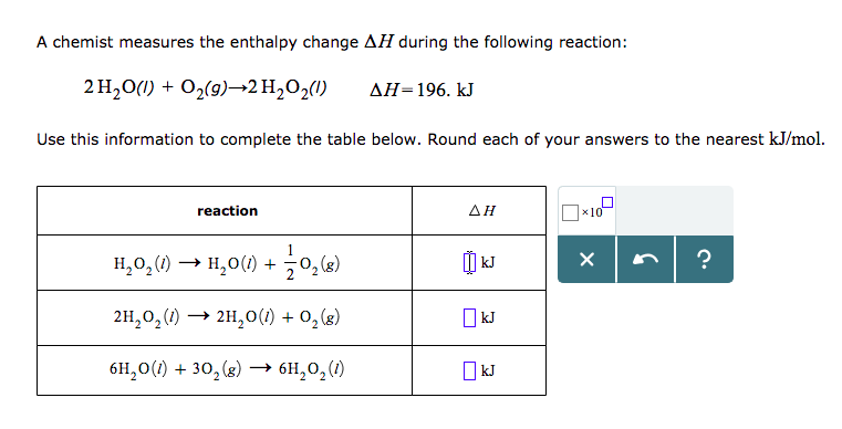 A chemist measures the enthalpy change ΔΗ during the following reaction: 2H2O(I) +02(9)-2H,02(1) ΔΗ-196. kJ Use this information to complete the table below. Round each of your answers to the nearest kJ/mol. reaction AH x10 H2O2(1) → 1120(1)-502(g) 2H2o200)> 2H20(l) + 02(8) 61120(1) +302(g) → 611202(1) kJ