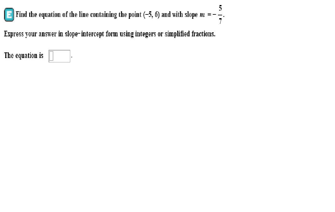 Find the equation of the line containing the point (-5, 6) and with slope m -- Express your answer in slope-intercept form using integers or simplified fractions. The equation is