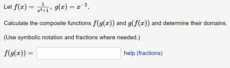 Let f(z) = , g(x)-z-2. Calculate the composite functions f(g(x)) and g(f(x)) and determine their domains. (Use symbolic notation and fractions where needed.) f(g(x) a4+1 help (fractions)
