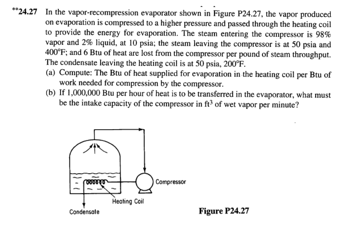 "*""24.27 In the vapor-recompression evaporator shown in Figure P24.27, the vapor produced on evaporation is compressed to a higher pressure and passed through the heating coil to provide the energy for evaporation. The steam entering the compressor is 98% vapor and 2% liquid, at 10 psia; the steam leaving the compressor is at 50 psia and 400°F; and 6 Btu of heat are lost from the compressor per pound of steam throughput The condensate leaving the heating coil is at 50 psia, 200°F (a) Compute: The Btu of heat supplied for evaporation in the heating coil per Btu of work needed for compression by the compressor. (b) If 1,000,000 Btu per hour of heat is to be transferred in the evaporator, what must be the intake capacity of the compressor in ft3 of wet vapor per minute? Compressor O00040 Heating Coil Figure P24.27 Condensate"