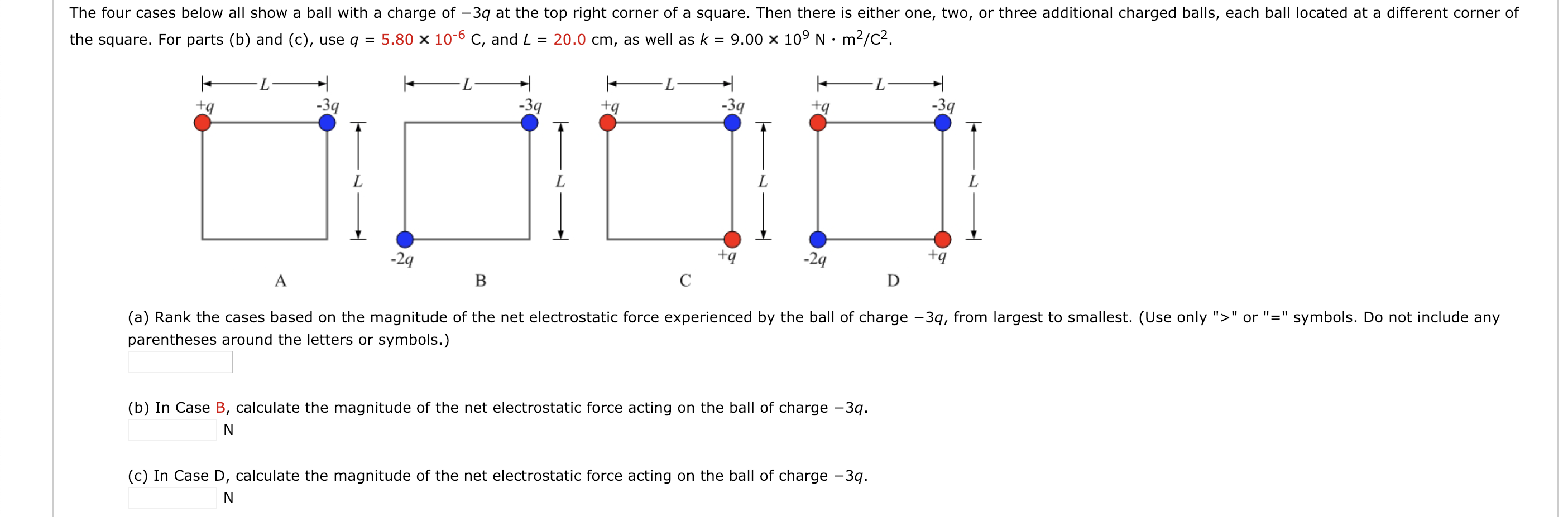 "The four cases below all show a ball with a charge of -3q at the top right corner of a square. Then there is either one, two, or three additional charged balls, each ball located at a different corner of the square. For parts (b) and (c), use q 5.80 x 10-6 C, and L 20.0 cm, as well as k9.00 x 109 N m2/c2 2q -2q tq (a) Rank the cases based on the magnitude of the net electrostatic force experienced by the ball of charge -3q, from largest to smallest. (Use only ""orsymbols. Do not include any parentheses around the letters or symbols.) (b) In Case B, calculate the magnitude of the net electrostatic force acting on the ball of charge -3q Iae D, calculate the magnitude of the net electrostatic force acting on the ball of charge -3"