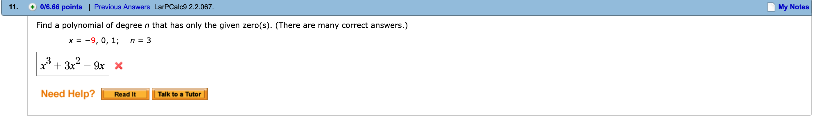 0/6.66 points | Previous Answers LarPCalc9 2.2.067. My Notes Find a polynomial of degree n that has only the given zero(s). (There are many correct answers.) x=-9, 0, 1; n=3 Need Help Read It Talk to a Tutor
