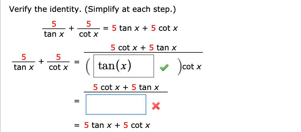 Verify the identity. (Simplify at each step.) 5 cot x 5 tan x 5 cot x +5 tan x 5 tan xcot x 5 = ( tan(x) cot x 5 cot x5 tan x 5tan x + 5 cot x