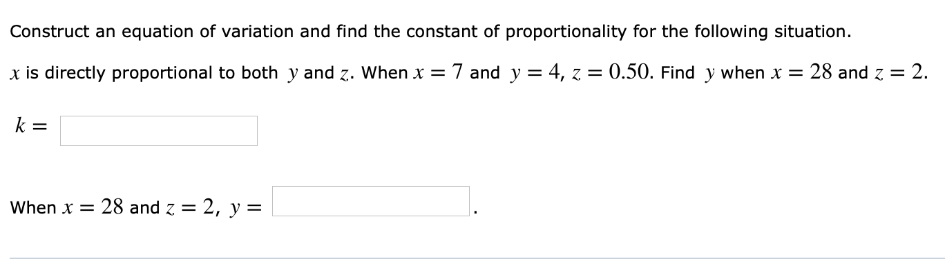 Construct an equation of variation and find the constant of proportionality for the following situation. x is directly proportional to both y and z. when x 7 and y = 4, z = 0.50. Find y when x = 28 and Z = 2. when x = 28 and Z = 2, y =