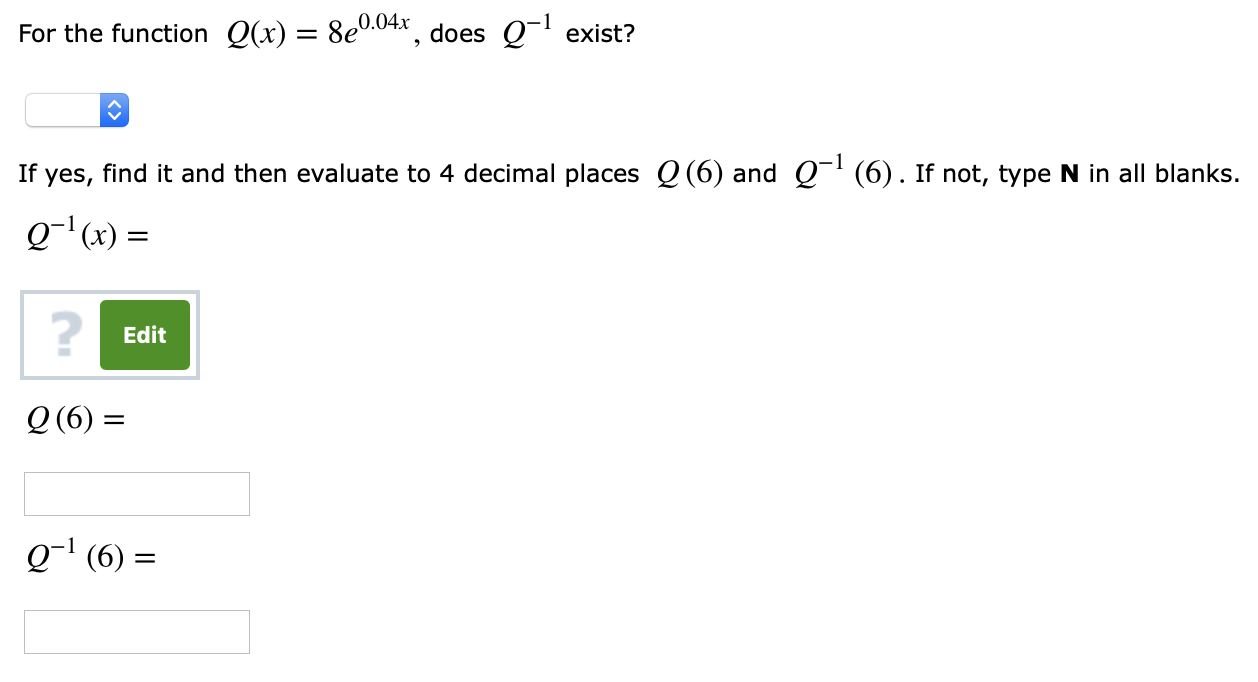 For the function Q(x) = 8e004. does Q-i exist? If yes, find it and then evaluate to 4 decimal places Q(6) and Q1 (6). If not, type N in all blanks. Q-1 (x) = 2 Edit Q (6) = 01 (6)