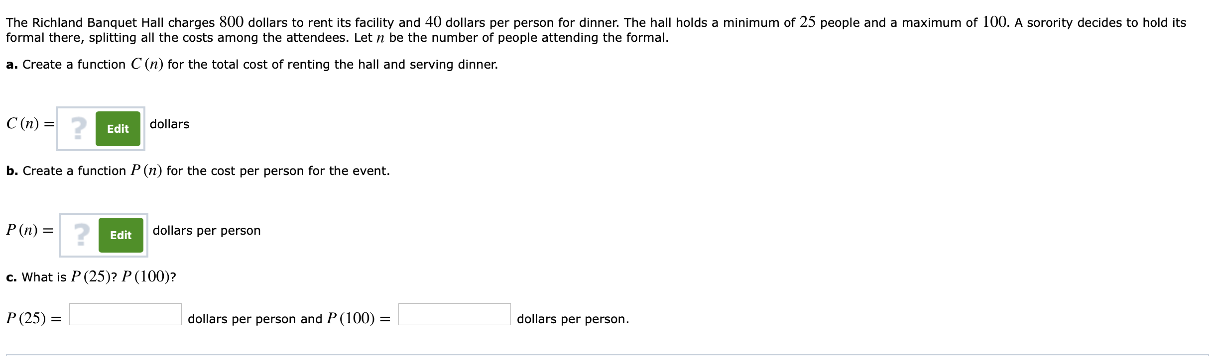 The Richland Banquet Hall charges 800 dollars to rent its facility and 40 dollars per person for dinner. The hall holds a minimum of 25 people and a maximum of 100. A sorority decides to hold its formal there, splitting all the costs among the attendees. Let n be the number of people attending the formal. a. Create a function C (n) for the total cost of renting the hall and serving dinner. C(n) = 2 dollars Edit b. Create a function P(n) for the cost per person for the event. dollars per person Edit c. What is P (25)? P (100)? P(25) dollars per person and P (100)- dollars per person
