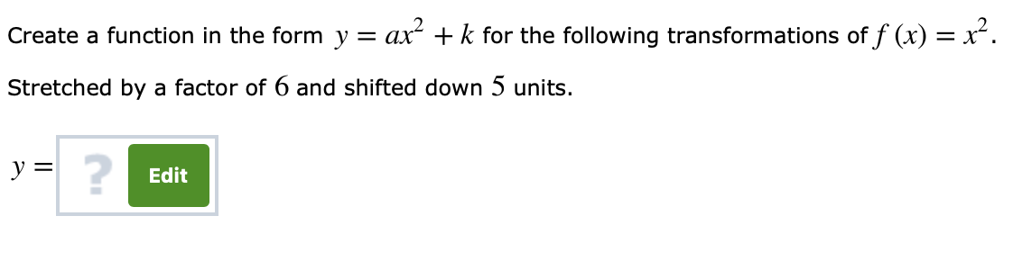 of f(x)2 Create a function in the form y - ar2 +k for the following Stretched by a factor of 6 and shifted down 5 units. 2 Edit
