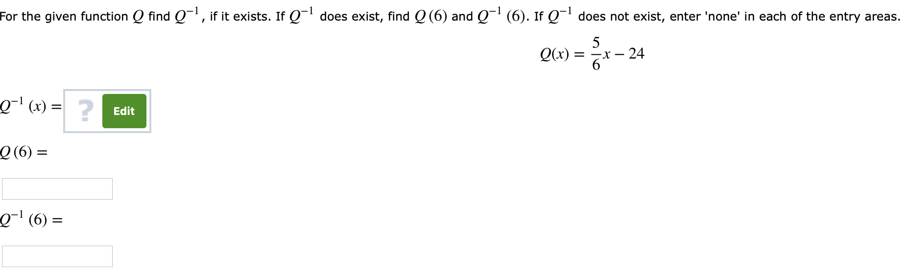 For the given function Q find Q-1, if it exists. If Q-1 does exist, find Q(6) and Q-1 (6). Ir Q-1 does not exist, enter 'none' in each of the entry areas. Q(x) = -24 6 0-1 (x) =1 ? Edit Q (6) Q-1 (6) =