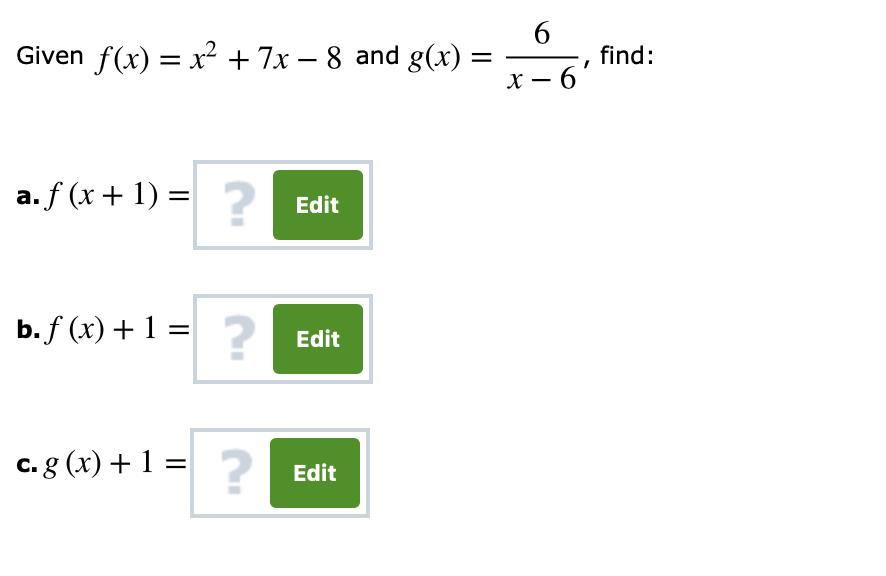 Given f (x) = x2 + 7-8 and g(x) =-, find: x-6 2 a,f(x + 1) = Edit b,f (x) + 1 Edit Edit